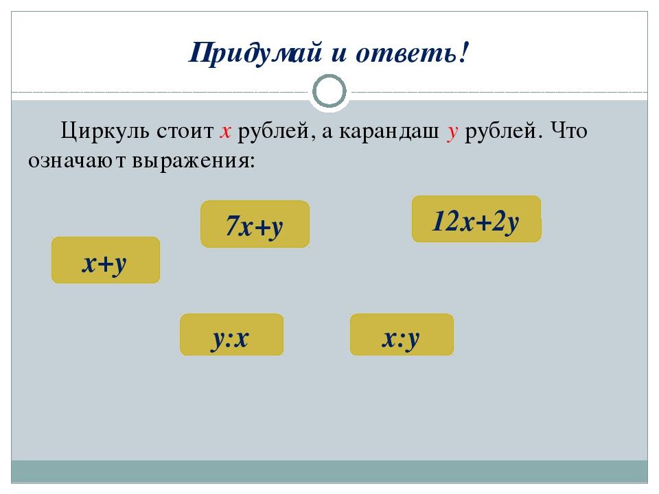 Придумай и ответь! Циркуль стоит х рублей, а карандаш у рублей. Что означают...
