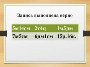 Запись выполнена верно 5м14см 2т4ц 1м5дм 7м5см 6дм1см 15р.16к.