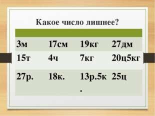 Какое число лишнее? 3м 17см 19кг 27дм 15т 4ч 7кг 20ц5кг 27р. 18к. 13р.5к. 25ц