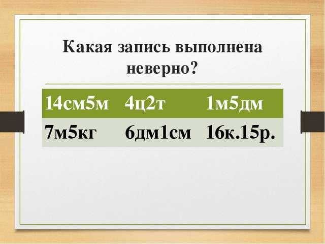 Какая запись выполнена неверно? 14см5м 4ц2т 1м5дм 7м5кг 6дм1см 16к.15р.