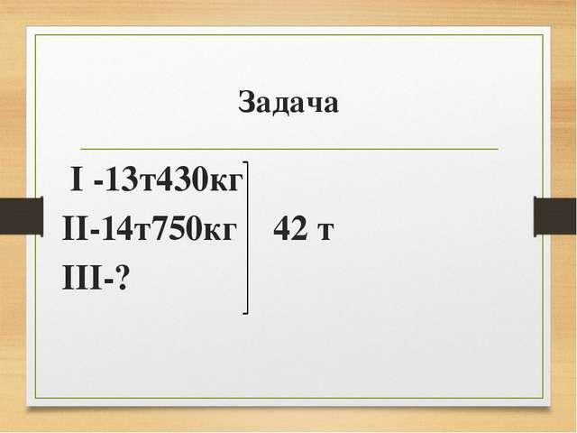 Задача I -13т430кг II-14т750кг 42 т III-?