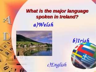 What is the major language spoken in Ireland? a)Welsh b)Irish c)English