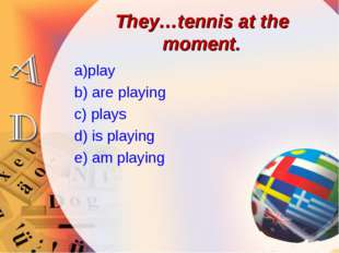 They…tennis at the moment. a)play b) are playing c) plays d) is playing e) am
