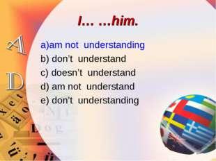 I… …him. a)am not understanding b) don't understand c) doesn't understand d)