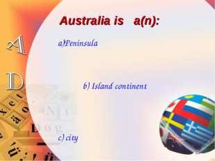 Australia is a(n): a)Peninsula b) Island continent c) city