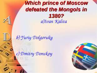 Which prince of Moscow defeated the Mongols in 1380? a)Ivan Kalita b) Yuriy D