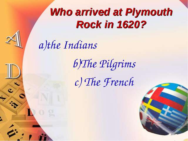 Who arrived at Plymouth Rock in 1620? a)the Indians b)The Pilgrims c) The Fre...
