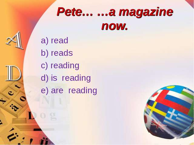 Pete… …a magazine now. a) read b) reads c) reading d) is reading e) are reading