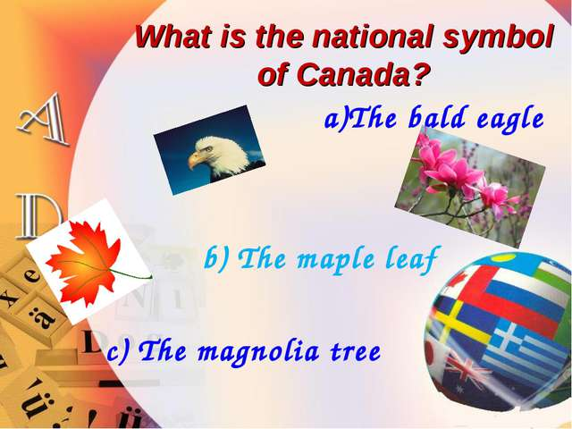 What is the national symbol of Canada? a)The bald eagle b) The maple leaf c)...