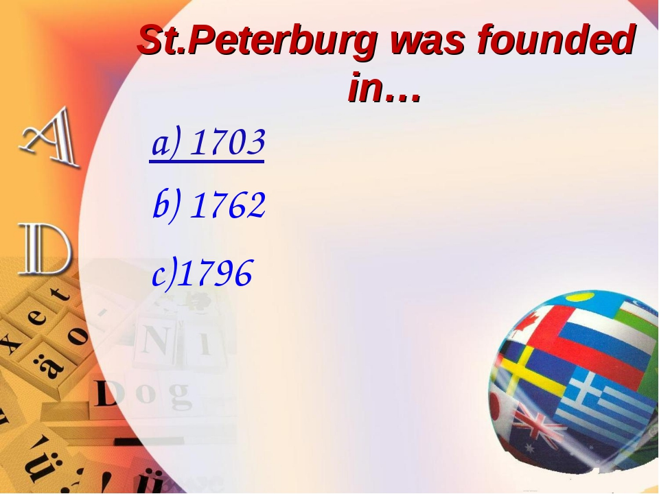 St.Peterburg was founded in… a) 1703 b) 1762 c)1796