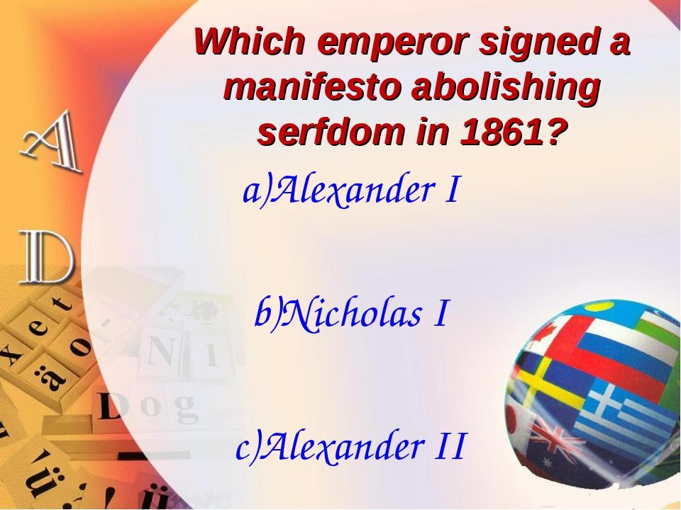 Which emperor signed a manifesto abolishing serfdom in 1861? a)Alexander I b)...