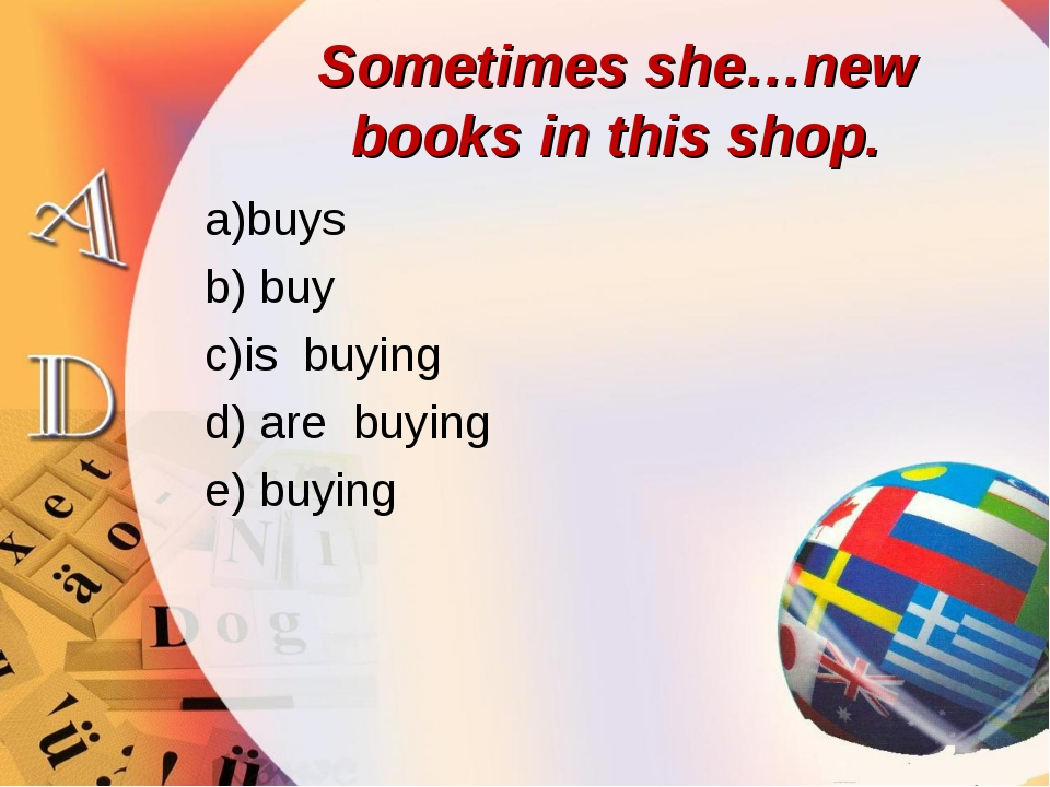 Sometimes she…new books in this shop. a)buys b) buy c)is buying d) are buying...