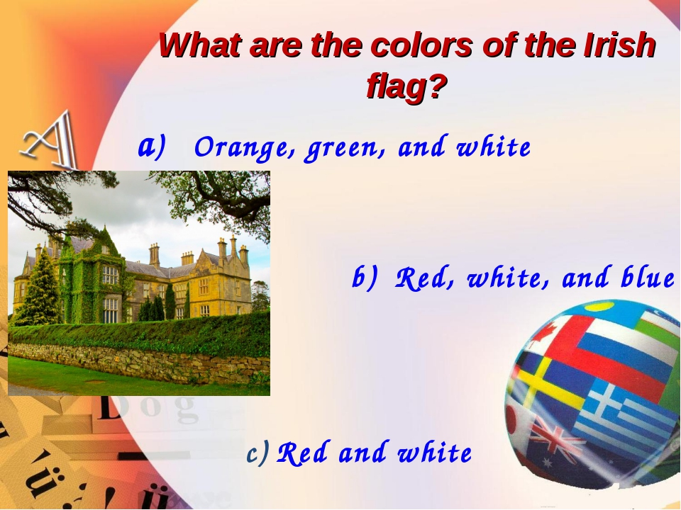 What are the colors of the Irish flag? a) Orange, green, and white b) Red, wh...