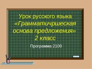 Урок русского языка «Грамматичршеская основа предложения» 2 класс Программа