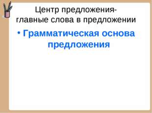 Центр предложения- главные слова в предложении Грамматическая основа предложе