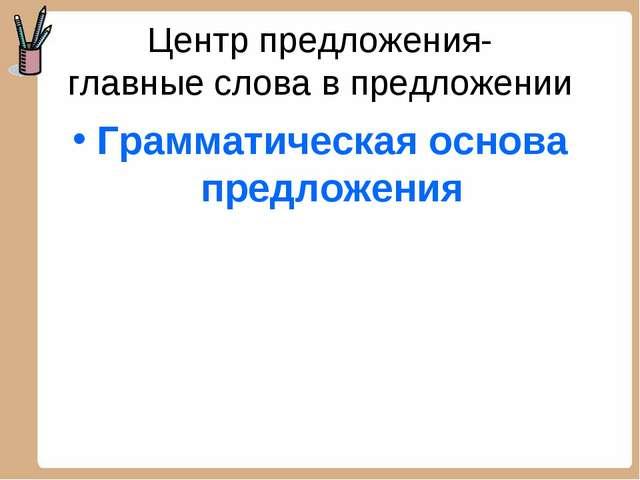 Центр предложения- главные слова в предложении Грамматическая основа предложе...