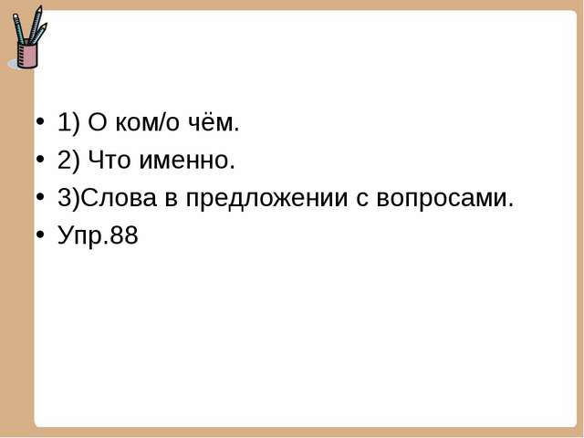 1) О ком/о чём. 2) Что именно. 3)Слова в предложении с вопросами. Упр.88