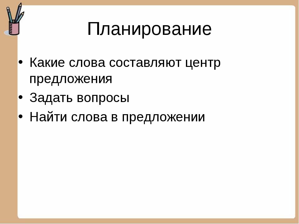 Планирование Какие слова составляют центр предложения Задать вопросы Найти сл...