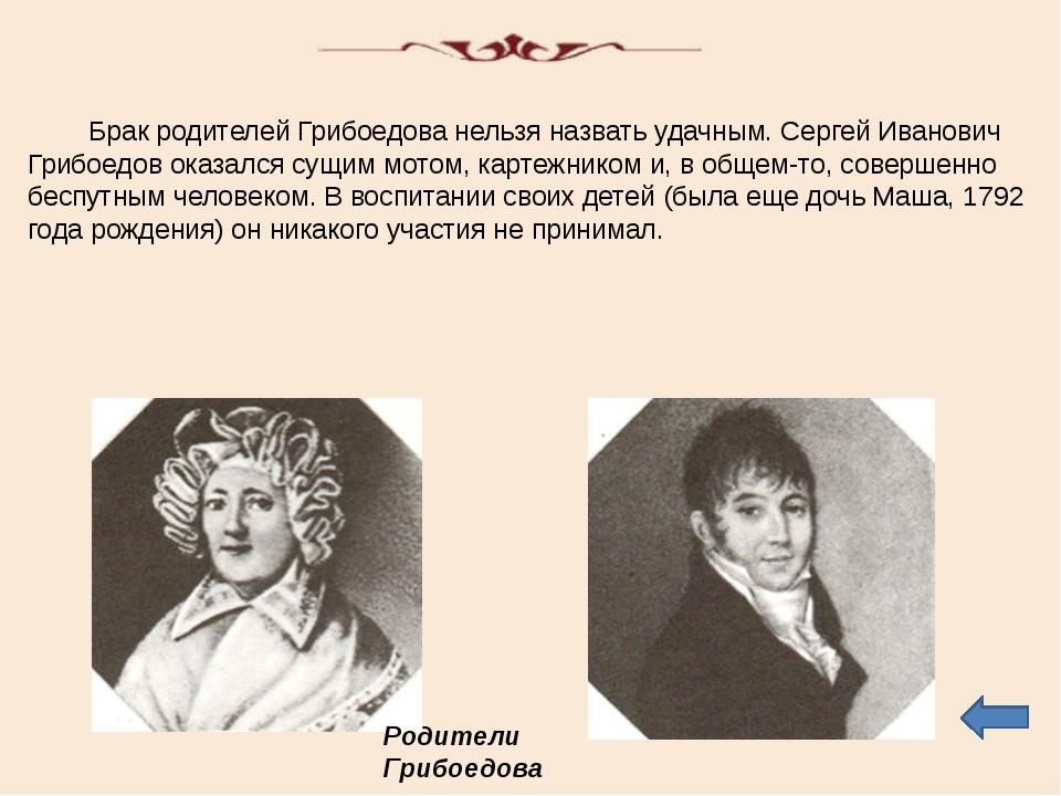Брак родителей Грибоедова нельзя назвать удачным. Сергей Иванович Грибоедов...