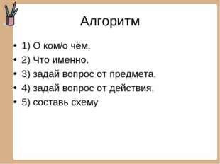 Алгоритм 1) О ком/о чём. 2) Что именно. 3) задай вопрос от предмета. 4) задай