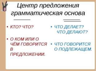 Центр предложения грамматическая основа КТО? ЧТО? О КОМ ИЛИ О ЧЁМ ГОВОРИТСЯ В