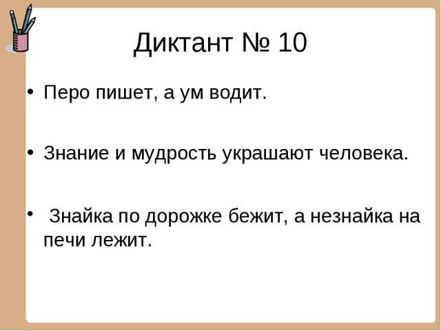 Диктант № 10 Перо пишет, а ум водит. Знание и мудрость украшают человека. Зна...
