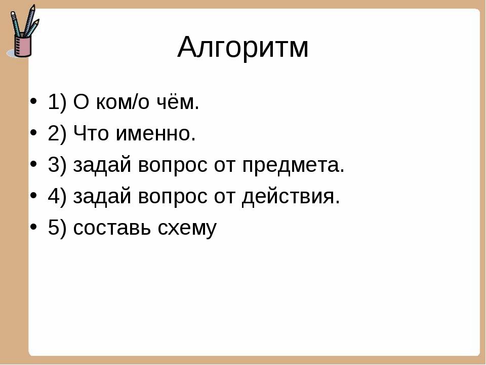 Алгоритм 1) О ком/о чём. 2) Что именно. 3) задай вопрос от предмета. 4) задай...