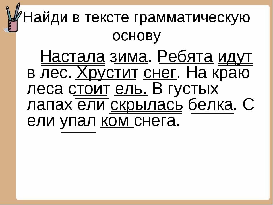 Найди в тексте грамматическую основу Настала зима. Ребята идут в лес. Хрустит...