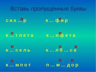 Вставь пропущенные буквы с а х … р к … ф и р к … т л е т а к … н ф е т а к …