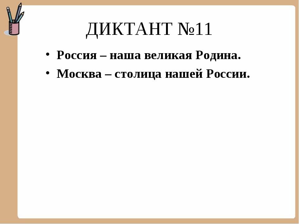ДИКТАНТ №11 Россия – наша великая Родина. Москва – столица нашей России.