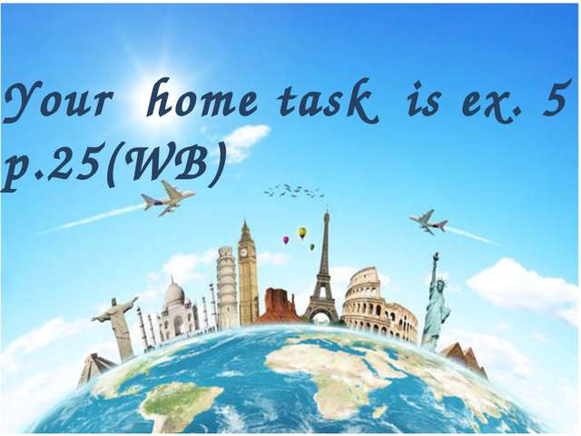 Your home task is ex. 5 , p.25(WB)