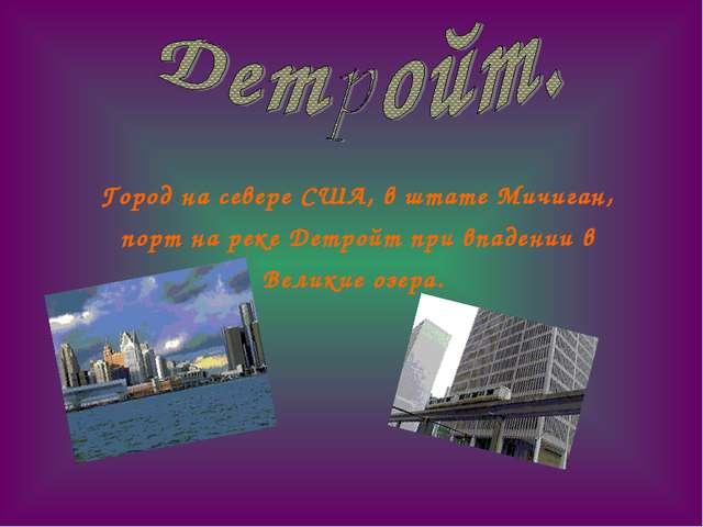 Город на севере США, в штате Мичиган, порт на реке Детройт при впадении в Ве...