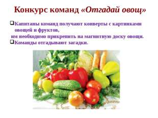 Конкурс команд «Отгадай овощ» Капитаны команд получают конверты с картинками