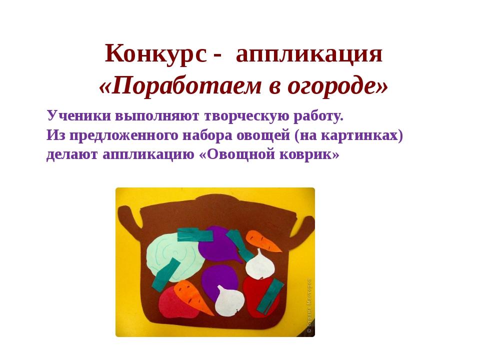 Конкурс - аппликация «Поработаем в огороде» Ученики выполняют творческую раб...