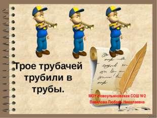 Трое трубачей трубили в трубы. МОУ Новоульяновская СОШ №2 Вавилова Любовь Ник