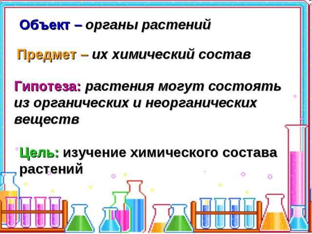 Объект – органы растений Предмет – их химический состав Гипотеза: растения мо...