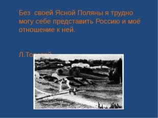 Без своей Ясной Поляны я трудно могу себе представить Россию и моё отношение