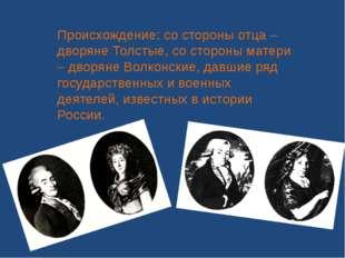 Происхождение: со стороны отца – дворяне Толстые, со стороны матери – дворяне