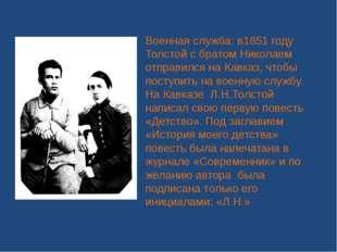 Военная служба: в1851 году Толстой с братом Николаем отправился на Кавказ, чт