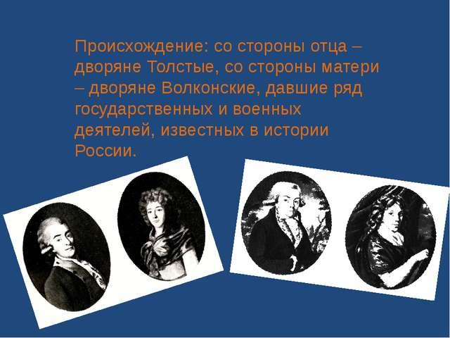 Происхождение: со стороны отца – дворяне Толстые, со стороны матери – дворяне...