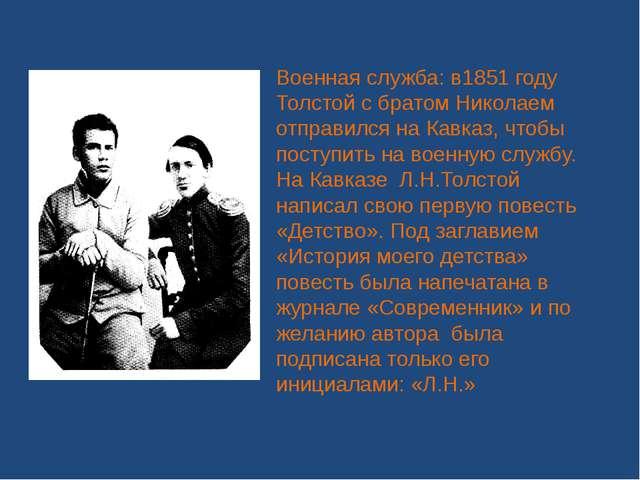 Военная служба: в1851 году Толстой с братом Николаем отправился на Кавказ, чт...