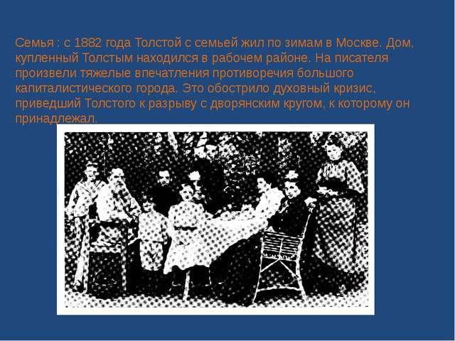 Семья : с 1882 года Толстой с семьей жил по зимам в Москве. Дом, купленный То...