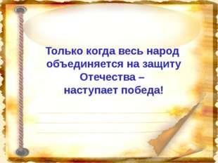 Только когда весь народ объединяется на защиту Отечества – наступает победа!