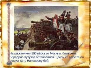 На расстоянии 100 вёрст от Москвы, близ села Бородино Кутузов остановился. Зд