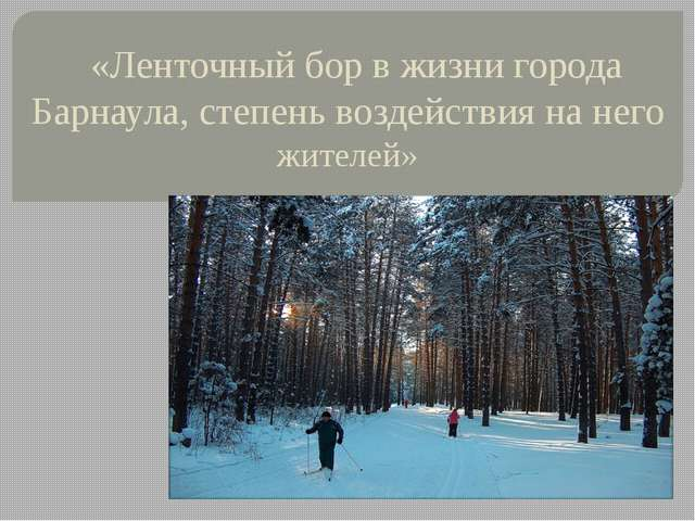 «Ленточный бор в жизни города Барнаула, степень воздействия на него жителей»