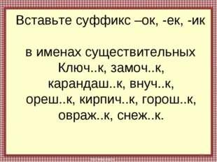 Вставьте суффикс –ок, -ек, -ик в именах существительных * Ключ..к, замоч..к,