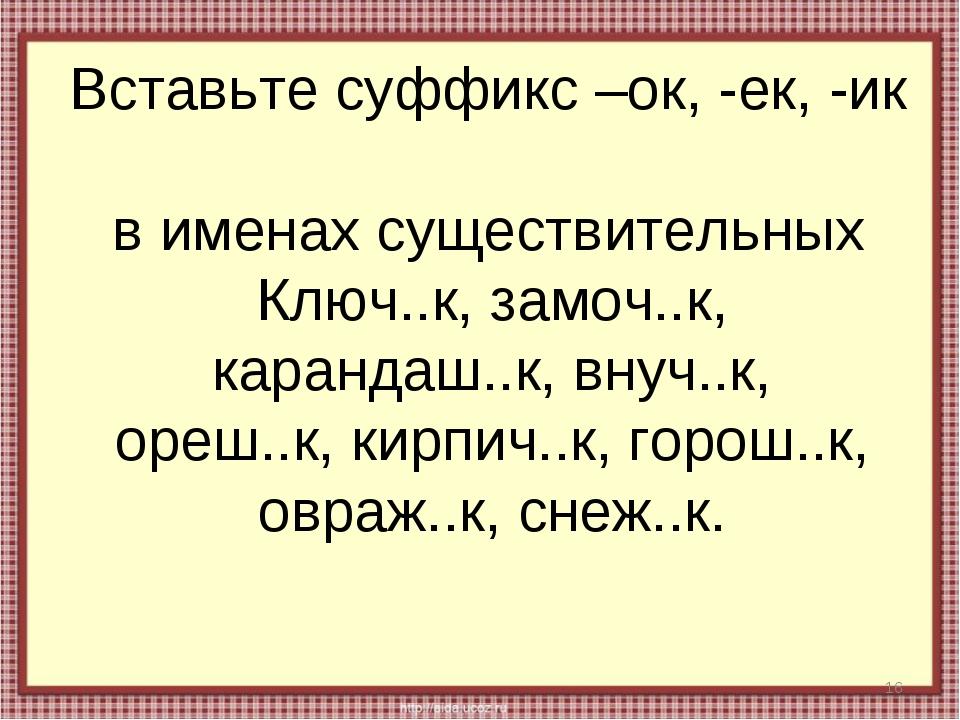 Вставьте суффикс –ок, -ек, -ик в именах существительных * Ключ..к, замоч..к,...