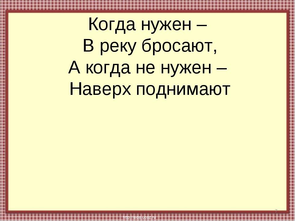 Когда нужен – В реку бросают, А когда не нужен – Наверх поднимают *