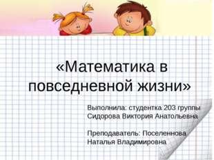 «Математика в повседневной жизни» Выполнила: студентка 203 группы Сидорова В