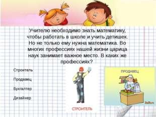 Учителю необходимо знать математику, чтобы работать в школе и учить детишек.